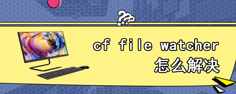 cf file watcher怎么解决
