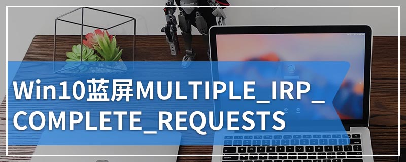 Win10蓝屏MULTIPLE_IRP_COMPLETE_REQUESTS